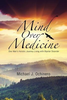 Mind Over Medicine - One Man's Holistic Journey Living with Bipolar Disorder (Paperback): Michael J. Ochinero