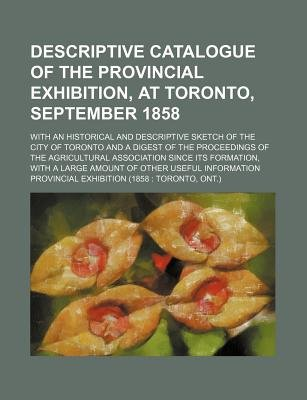 Descriptive Catalogue of the Provincial Exhibition, at Toronto, September 1858; With an Historical and Descriptive Sketch of...