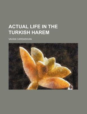 Actual Life in the Turkish Harem (Paperback): Vahan Cardashian