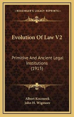 Evolution Of Law V2 - Primitive And Ancient Legal Institutions (1915) (Hardcover): Albert Kocourek, John H Wigmore