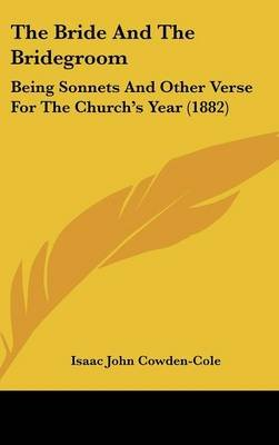 The Bride and the Bridegroom - Being Sonnets and Other Verse for the Church's Year (1882) (Hardcover): Isaac John...