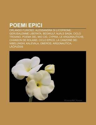 Poemi Epici - Orlando Furioso, Alessandra Di Licofrone, Gerusalemme Liberata, Beowulf, Njals Saga, Ciclo Troiano, Poema del Mio...