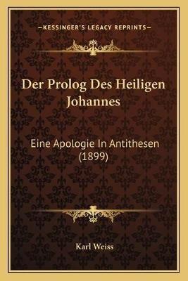 Der PROLOG Des Heiligen Johannes - Eine Apologie in Antithesen (1899) (German, Paperback): Karl Weiss