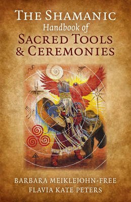 The Shamanic Handbook of Sacred Tools and Ceremonies (Paperback): Barbara Meiklejohn-Free, Flavia Kate Peters
