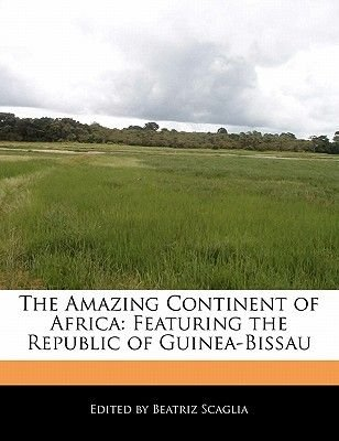 The Amazing Continent of Africa - Featuring the Republic of Guinea-Bissau (Paperback): Beatriz Scaglia