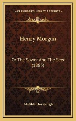 Henry Morgan - Or The Sower And The Seed (1885) (Hardcover): Matilda Horsburgh