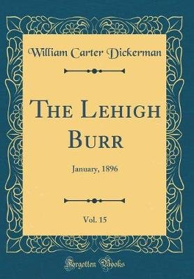 The Lehigh Burr, Vol. 15 - January, 1896 (Classic Reprint) (Hardcover): William Carter Dickerman