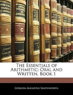 The Essentials of Arithmetic - Oral and Written, Book 1 (Paperback): Gordon Augustus Southworth