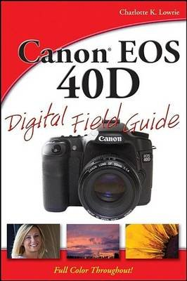 Canon EOS 40d Digital Field Guide (Electronic book text): Charlotte K. Lowrie