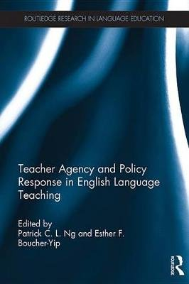 Teacher Agency and Policy Response in English Language Teaching (Electronic book text): Patrick C. L. Ng, Esther F. Boucher-Yip