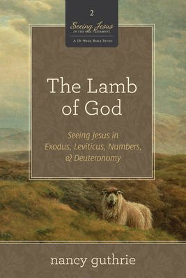 The Lamb of God - Seeing Jesus in Exodus, Leviticus, Numbers, and Deuteronomy (Paperback): Nancy Guthrie