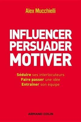 Influencer, Persuader, Motiver - de Nouvelles Techniques (French, Electronic book text): Alex Mucchielli