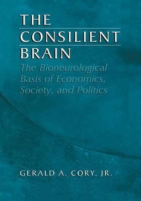 The Consilient Brain - The Bioneurological Basis of Economics, Society, and Politics (Hardcover, 2nd ed. 2004): Gerald A. Cory