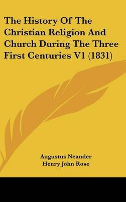 The History Of The Christian Religion And Church During The Three First Centuries V1 (1831) (Hardcover): Augustus Neander