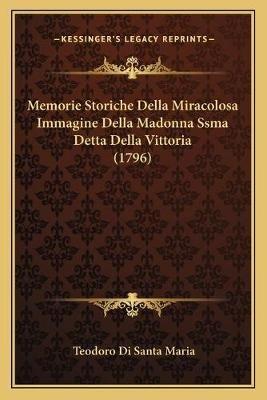 Memorie Storiche Della Miracolosa Immagine Della Madonna Ssma Detta Della Vittoria (1796) (Italian, Paperback): Teodoro Di...