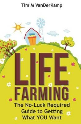Life Farming - The No-Luck Required Guide to Getting What You Want (Paperback): Tim M Vanderkamp