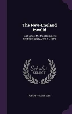 The New-England Invalid - Read Before the Massachusetts Medical Society, June 11, 1895 (Hardcover): Robert Thaxter Edes