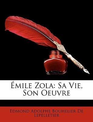 Emile Zola - Sa Vie, Son Oeuvre (English, French, Paperback): Edmond Adolphe Bouhelier De Lepelletier