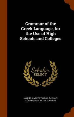 Grammar of the Greek Language, for the Use of High Schools and Colleges (Hardcover): Samuel Harvey Taylor, Raphael Kuhner, Bela...