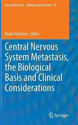 Central Nervous System Metastasis, the Biological Basis and Clinical Considerations (Hardcover, 2012 ed.): Diane Palmieri