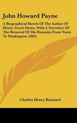 John Howard Payne - A Biographical Sketch of the Author of Home, Sweet Home, with a Narrative of the Removal of His Remains...