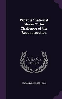 What Is National Honor? the Challenge of the Reconstruction (Hardcover): Norman Angell, Leo Perla