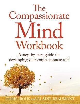 The Compassionate Mind Workbook - A Step-by-Step Guide to Developing Your Compassionate Self (Paperback): Elaine Beaumont,...
