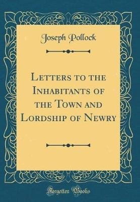 Letters to the Inhabitants of the Town and Lordship of Newry (Classic Reprint) (Hardcover): Joseph Pollock