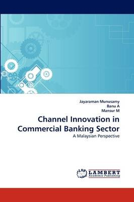 Channel Innovation in Commercial Banking Sector (Paperback): Jayaraman Munusamy, Banu A, Mansur M