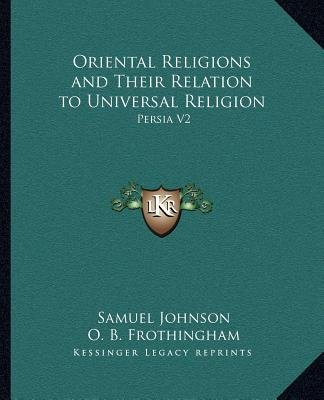 Oriental Religions and Their Relation to Universal Religion - Persia V2 (Paperback): Samuel Johnson, O.B. Frothingham