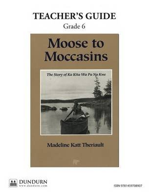 Moose to Moccasins Teachers' Guide - Dundurn Teachers' Guide (Online resource): Madeline Katt Theriault