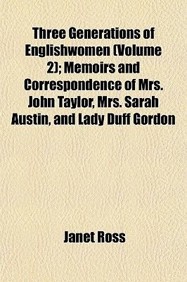 Three Generations of Englishwomen (Volume 2); Memoirs and Correspondence of Mrs. John Taylor, Mrs. Sarah Austin, and Lady Duff...