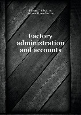 Factory Administration and Accounts (Paperback): Edward T. Elbourne, Andrew Home-Morton