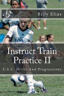 Instruct Train Practice II - U.S.C. Drills and Progressions (Paperback): Billy Elias