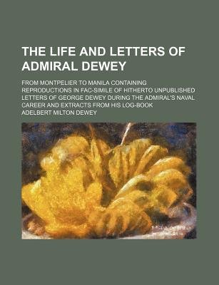 The Life and Letters of Admiral Dewey; From Montpelier to Manila Containing Reproductions in Fac-Simile of Hitherto Unpublished...