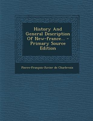 History and General Description of New-France... - Primary Source Edition (Paperback): Pierre Francois Xavier Charlevoix