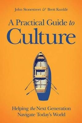 A Practical Guide to Culture - Helping the Next Generation Navigate Today's World (Hardcover): John Stonestreet, Brett...