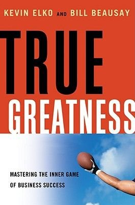 True Greatness - Mastering the Inner Game of Business Success (Hardcover, New): Kevin Elko, Bill Beausay