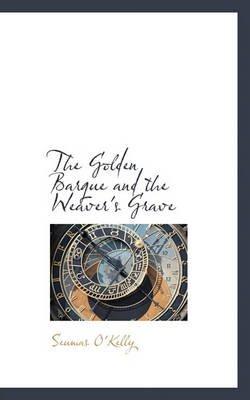 The Golden Barque and the Weaver's Grave (Hardcover): Seumas O'Kelly