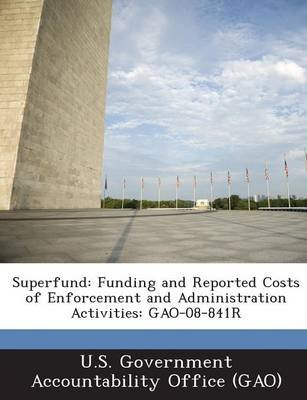 Superfund - Funding and Reported Costs of Enforcement and Administration Activities: Gao-08-841r (Paperback): U S Government...
