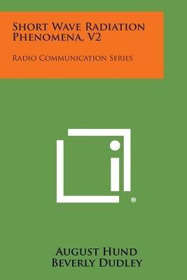Short Wave Radiation Phenomena, V2 - Radio Communication Series (Paperback): August Hund