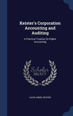 Keister's Corporation Accounting and Auditing - A Practical Treatise on Higher Accounting (Hardcover): David Armel Keister