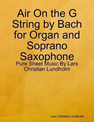 Air on the G String by Bach for Organ and Soprano Saxophone - Pure Sheet Music by Lars Christian Lundholm (Electronic book...