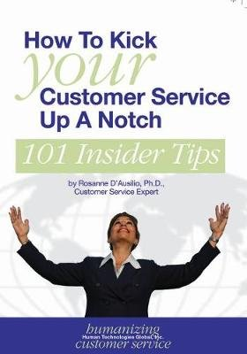How to Kick Your Customer Service Up a Notch - 101 Insider Tips (Paperback, illustrated edition): Rosanne D'Ausilio Phd
