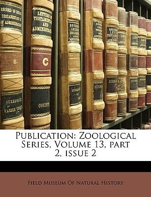 Publication - Zoological Series, Volume 13, Part 2, Issue 2 (Paperback): Museum Of Natural History Field Museum of Natural...