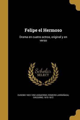 Felipe El Hermoso - Drama En Cuatro Actros, Original y En Verso (Spanish, Paperback): Eusebio 1822-1892 Asquerino