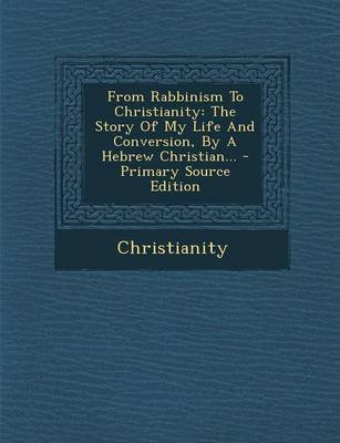 From Rabbinism to Christianity - The Story of My Life and Conversion, by a Hebrew Christian... - Primary Source Edition...