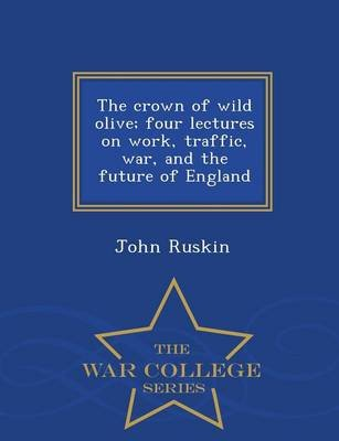 The Crown of Wild Olive; Four Lectures on Work, Traffic, War, and the Future of England - War College Series (Paperback): John...
