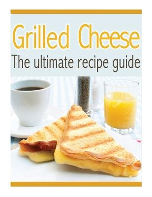 Grilled Cheese - The Ultimate Recipe Guide - Over 30 Delicious & Best Selling Recipes (Paperback): Susan Hewsten
