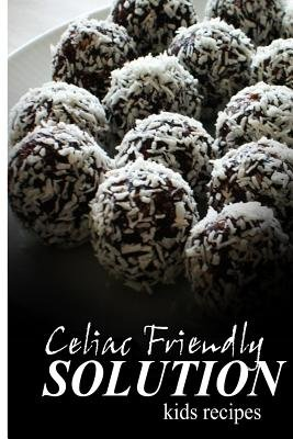Celiac Friendly Solution - Kids Recipes - Ultimate Celiac cookbook series for Celiac disease and gluten sensitivity...